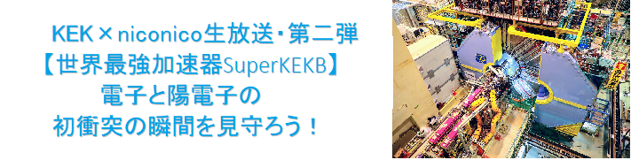 KEK × niconico生放送・第二弾《世界最強加速器SuperKEKB》電子と陽電子の初衝突を見守ろう!
