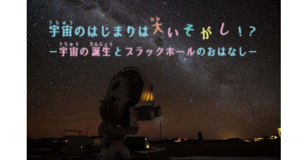 七夕講演会「宇宙のはじまりは大いそがし!? -宇宙の誕生とブラックホールのおはなし-」